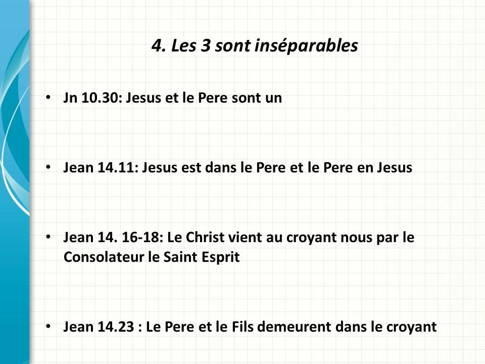 4. Les 3 sont inséparables Jn 10.30: Jesus et le Pere sont un Jean 14.11: Jesus est dans le Pere et le Pere en Jesus Jean 14. 16-18: Le Christ vient a