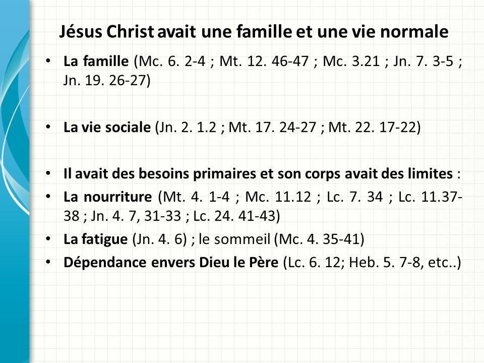 Jésus Christ avait une famille et une vie normale La famille (Mc. 6. 2-4 ; Mt. 12. 46-47 ; Mc. 3.21 ; Jn. 7. 3-5 ; Jn. 19. 26-27) La vie sociale (Jn.