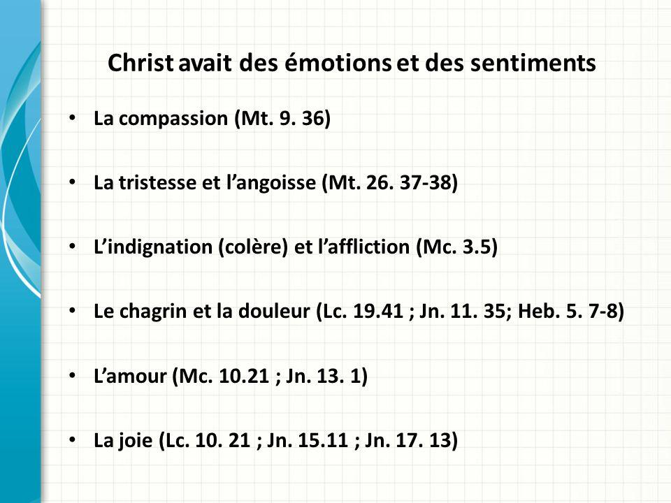 Christ avait des émotions et des sentiments La compassion (Mt. 9. 36) La tristesse et langoisse (Mt. 26. 37-38) Lindignation (colère) et laffliction (