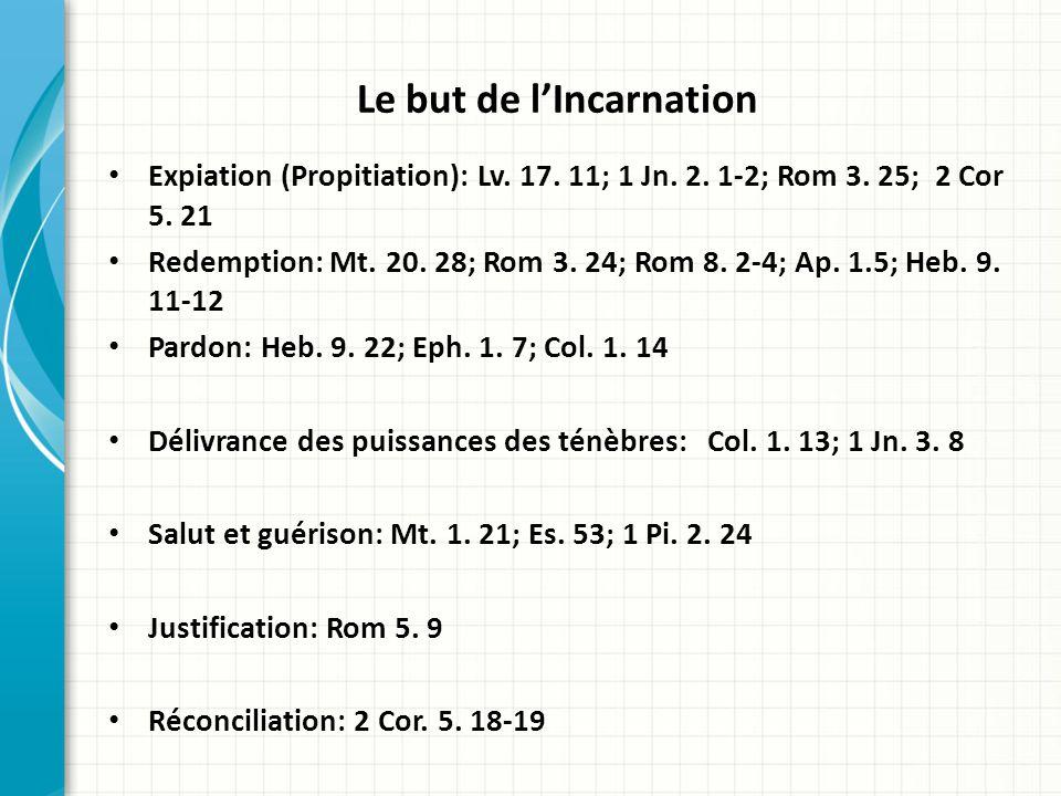 Le but de lIncarnation Expiation (Propitiation): Lv. 17. 11; 1 Jn. 2. 1-2; Rom 3. 25; 2 Cor 5. 21 Redemption: Mt. 20. 28; Rom 3. 24; Rom 8. 2-4; Ap. 1