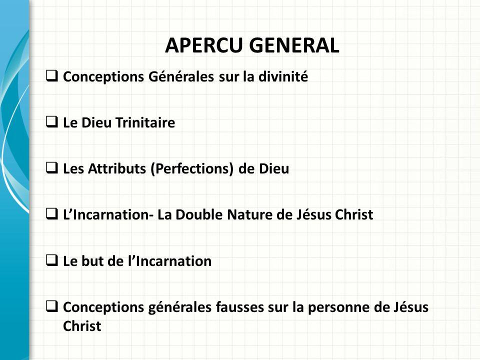 APERCU GENERAL Conceptions Générales sur la divinité Le Dieu Trinitaire Les Attributs (Perfections) de Dieu LIncarnation- La Double Nature de Jésus Ch