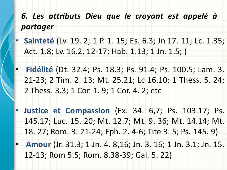 6. Les attributs Dieu que le croyant est appelé à partager Sainteté (Lv. 19. 2; 1 P. 1. 15; Es. 6.3; Jn 17. 11; Lc. 1.35; Act. 1.8; Lv. 16.2, 12-17; H