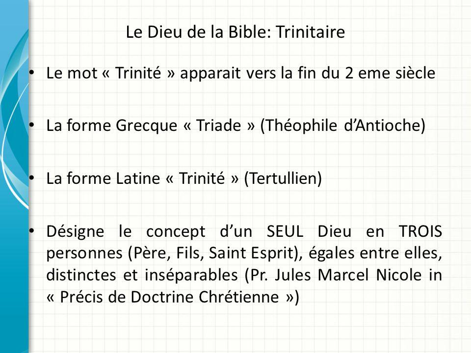 Le Dieu de la Bible: Trinitaire Le mot « Trinité » apparait vers la fin du 2 eme siècle La forme Grecque « Triade » (Théophile dAntioche) La forme Lat