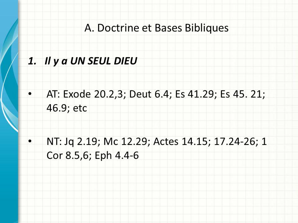 A. Doctrine et Bases Bibliques 1.Il y a UN SEUL DIEU AT: Exode 20.2,3; Deut 6.4; Es 41.29; Es 45. 21; 46.9; etc NT: Jq 2.19; Mc 12.29; Actes 14.15; 17