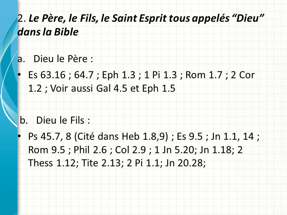 2. Le Père, le Fils, le Saint Esprit tous appelés Dieu dans la Bible a.Dieu le Père : Es 63.16 ; 64.7 ; Eph 1.3 ; 1 Pi 1.3 ; Rom 1.7 ; 2 Cor 1.2 ; Voi