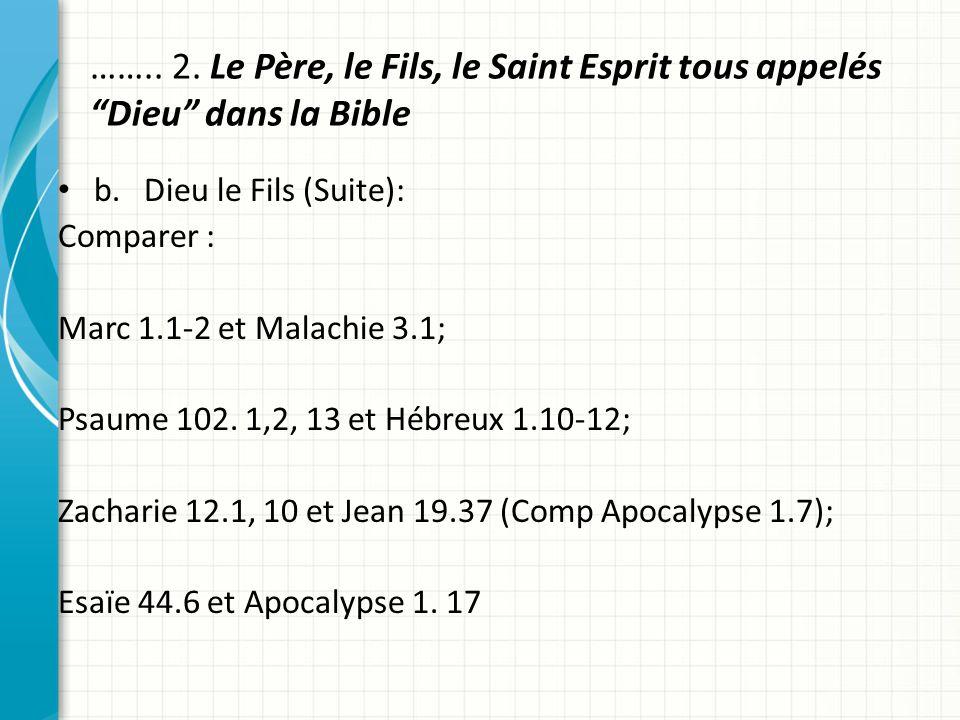…….. 2. Le Père, le Fils, le Saint Esprit tous appelés Dieu dans la Bible b. Dieu le Fils (Suite): Comparer : Marc 1.1-2 et Malachie 3.1; Psaume 102.