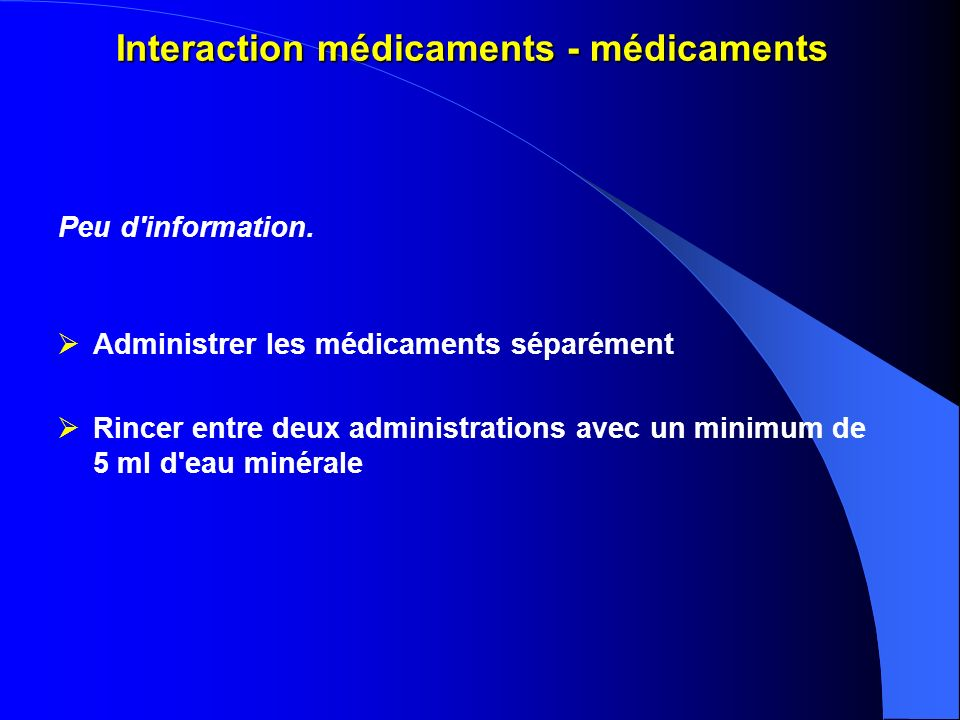 Interaction médicaments - médicaments Peu d'information. Administrer les médicaments séparément Rincer entre deux administrations avec un minimum de 5