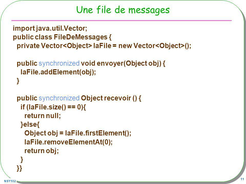 NSY102 11 Une file de messages import java.util.Vector; public class FileDeMessages { private Vector laFile = new Vector (); public synchronized void envoyer(Object obj) { laFile.addElement(obj); } public synchronized Object recevoir () { if (laFile.size() == 0){ return null; }else{ Object obj = laFile.firstElement(); laFile.removeElementAt(0); return obj; } }}