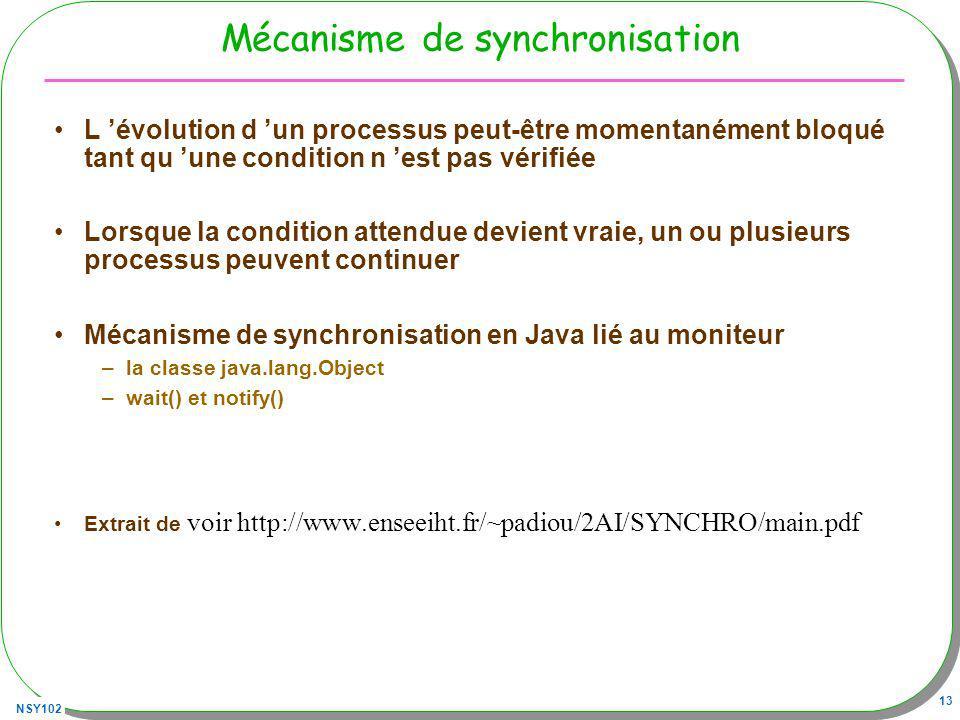 NSY102 13 Mécanisme de synchronisation L évolution d un processus peut-être momentanément bloqué tant qu une condition n est pas vérifiée Lorsque la condition attendue devient vraie, un ou plusieurs processus peuvent continuer Mécanisme de synchronisation en Java lié au moniteur –la classe java.lang.Object –wait() et notify() Extrait de voir http://www.enseeiht.fr/~padiou/2AI/SYNCHRO/main.pdf