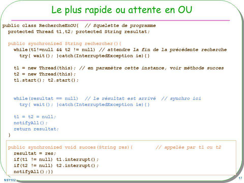 NSY102 17 Le plus rapide ou attente en OU public class RechercheEnOU{ // Squelette de programme protected Thread t1,t2; protected String resultat; pub