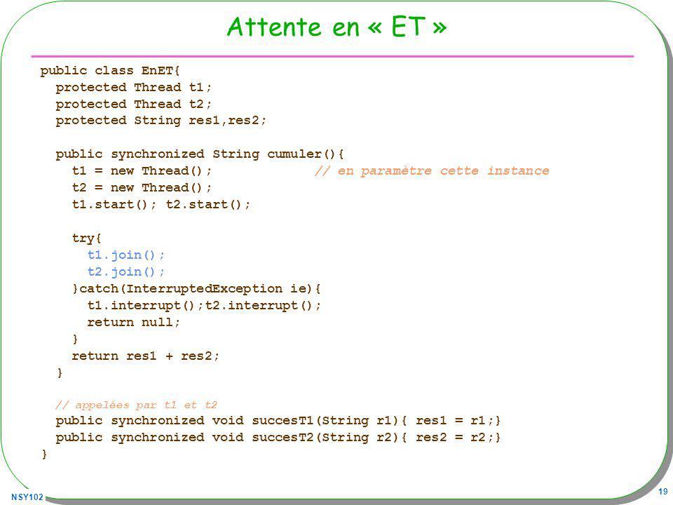 NSY102 19 Attente en « ET » public class EnET{ protected Thread t1; protected Thread t2; protected String res1,res2; public synchronized String cumuler(){ t1 = new Thread(); // en paramètre cette instance t2 = new Thread(); t1.start(); t2.start(); try{ t1.join(); t2.join(); }catch(InterruptedException ie){ t1.interrupt();t2.interrupt(); return null; } return res1 + res2; } // appelées par t1 et t2 public synchronized void succesT1(String r1){ res1 = r1;} public synchronized void succesT2(String r2){ res2 = r2;} }