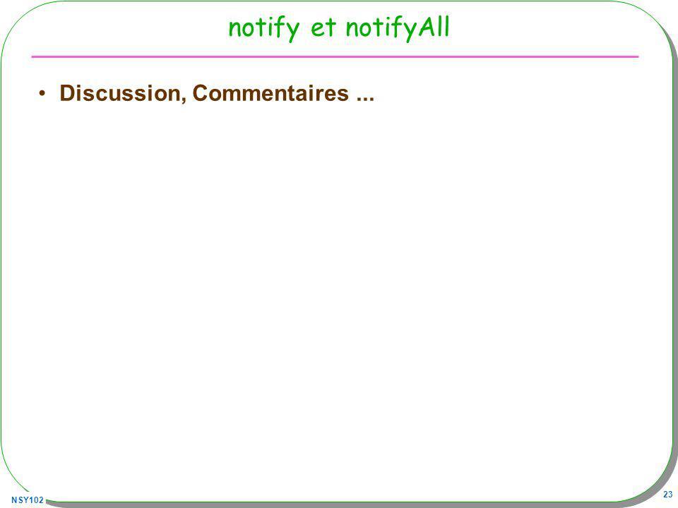 NSY102 24 Schéma d une condition gardée synchronized (this){ while (!condition){ try{ wait(); }catch (Exception e){} } synchronized (this){ condition = true; notify(); // ou notifyAll() } notes : synchronized(this) engendre la création d un moniteur associé à this wait(), ou notify() (pour this.wait() ou this.notify()) this.wait() : mise en attente sur le moniteur associé à this, this.notify() réveille lun des processus en attente sur ce moniteur (lequel ?)