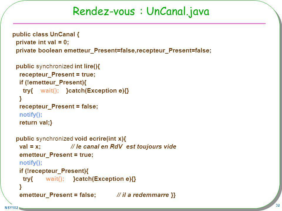NSY102 32 Rendez-vous : UnCanal.java public class UnCanal { private int val = 0; private boolean emetteur_Present=false,recepteur_Present=false; public synchronized int lire(){ recepteur_Present = true; if (!emetteur_Present){ try{ wait(); }catch(Exception e){} } recepteur_Present = false; notify(); return val;} public synchronized void ecrire(int x){ val = x; // le canal en RdV est toujours vide emetteur_Present = true; notify(); if (!recepteur_Present){ try{ wait(); }catch(Exception e){} } emetteur_Present = false; // il a redemmarre }}
