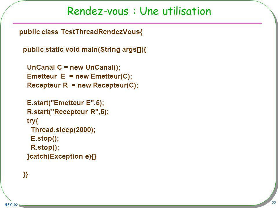 NSY102 33 Rendez-vous : Une utilisation public class TestThreadRendezVous{ public static void main(String args[]){ UnCanal C = new UnCanal(); Emetteur E = new Emetteur(C); Recepteur R = new Recepteur(C); E.start( Emetteur E ,5); R.start( Recepteur R ,5); try{ Thread.sleep(2000); E.stop(); R.stop(); }catch(Exception e){} }}