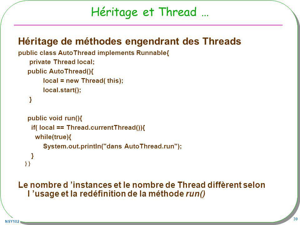 NSY102 39 Héritage et Thread … Héritage de méthodes engendrant des Threads public class AutoThread implements Runnable{ private Thread local; public AutoThread(){ local = new Thread( this); local.start(); } public void run(){ if( local == Thread.currentThread()){ while(true){ System.out.println( dans AutoThread.run ); } } } Le nombre d instances et le nombre de Thread diffèrent selon l usage et la redéfinition de la méthode run()