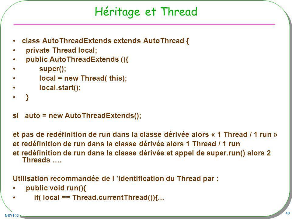 NSY102 40 Héritage et Thread class AutoThreadExtends extends AutoThread { private Thread local; public AutoThreadExtends (){ super(); local = new Thread( this); local.start(); } si auto = new AutoThreadExtends(); et pas de redéfinition de run dans la classe dérivée alors « 1 Thread / 1 run » et redéfinition de run dans la classe dérivée alors 1 Thread / 1 run et redéfinition de run dans la classe dérivée et appel de super.run() alors 2 Threads ….