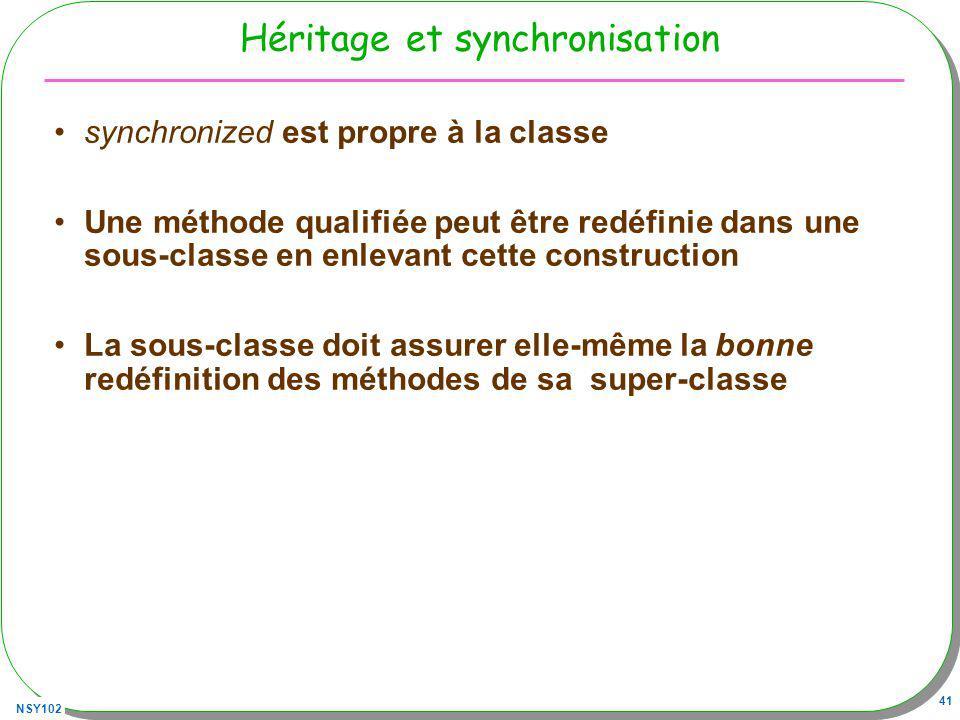 NSY102 41 Héritage et synchronisation synchronized est propre à la classe Une méthode qualifiée peut être redéfinie dans une sous-classe en enlevant cette construction La sous-classe doit assurer elle-même la bonne redéfinition des méthodes de sa super-classe