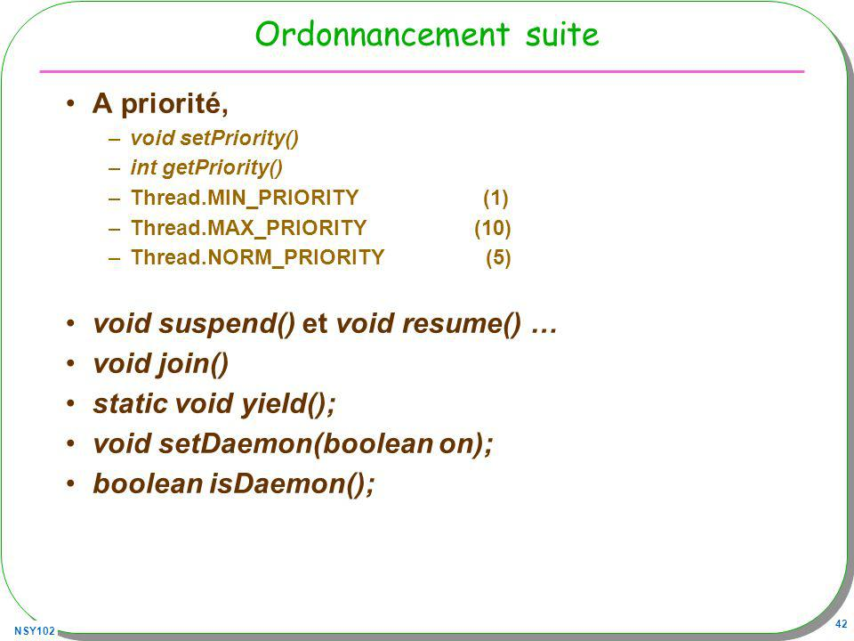 NSY102 42 Ordonnancement suite A priorité, –void setPriority() –int getPriority() –Thread.MIN_PRIORITY (1) –Thread.MAX_PRIORITY (10) –Thread.NORM_PRIORITY (5) void suspend() et void resume() … void join() static void yield(); void setDaemon(boolean on); boolean isDaemon();