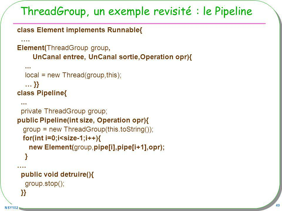 NSY102 49 ThreadGroup, un exemple revisité : le Pipeline class Element implements Runnable{ …. Element(ThreadGroup group, UnCanal entree, UnCanal sort