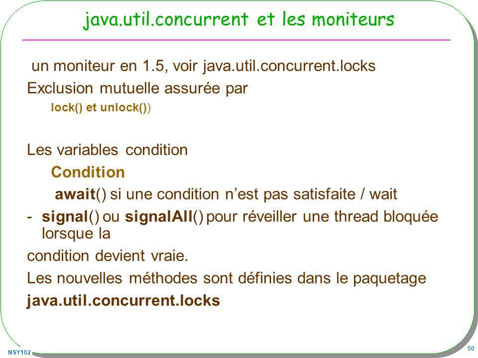 NSY102 50 java.util.concurrent et les moniteurs un moniteur en 1.5, voir java.util.concurrent.locks Exclusion mutuelle assurée par lock() et unlock()) Les variables condition Condition await() si une condition nest pas satisfaite / wait - signal() ou signalAll() pour réveiller une thread bloquée lorsque la condition devient vraie.