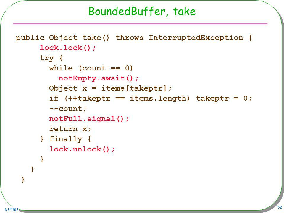 NSY102 52 BoundedBuffer, take public Object take() throws InterruptedException { lock.lock(); try { while (count == 0) notEmpty.await(); Object x = it