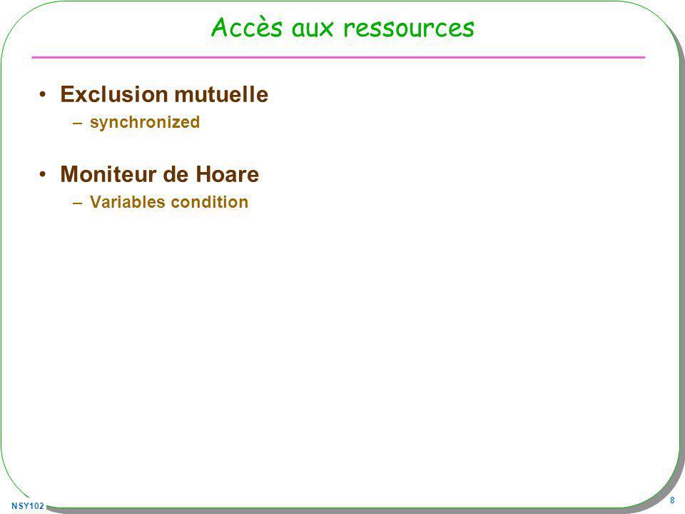 NSY102 8 Accès aux ressources Exclusion mutuelle –synchronized Moniteur de Hoare –Variables condition