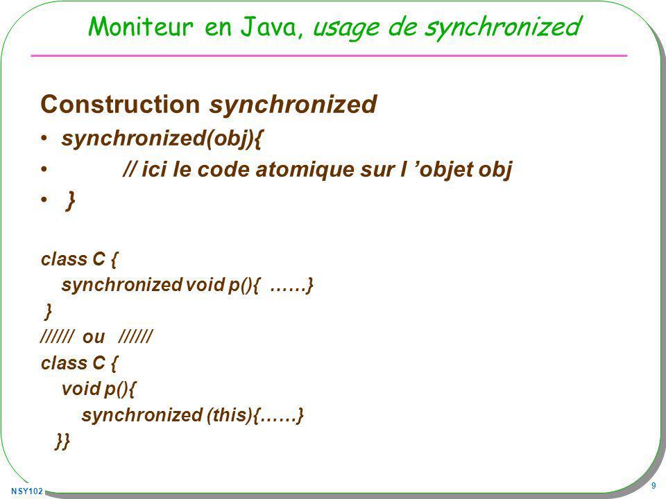 NSY102 9 Moniteur en Java, usage de synchronized Construction synchronized synchronized(obj){ // ici le code atomique sur l objet obj } class C { sync