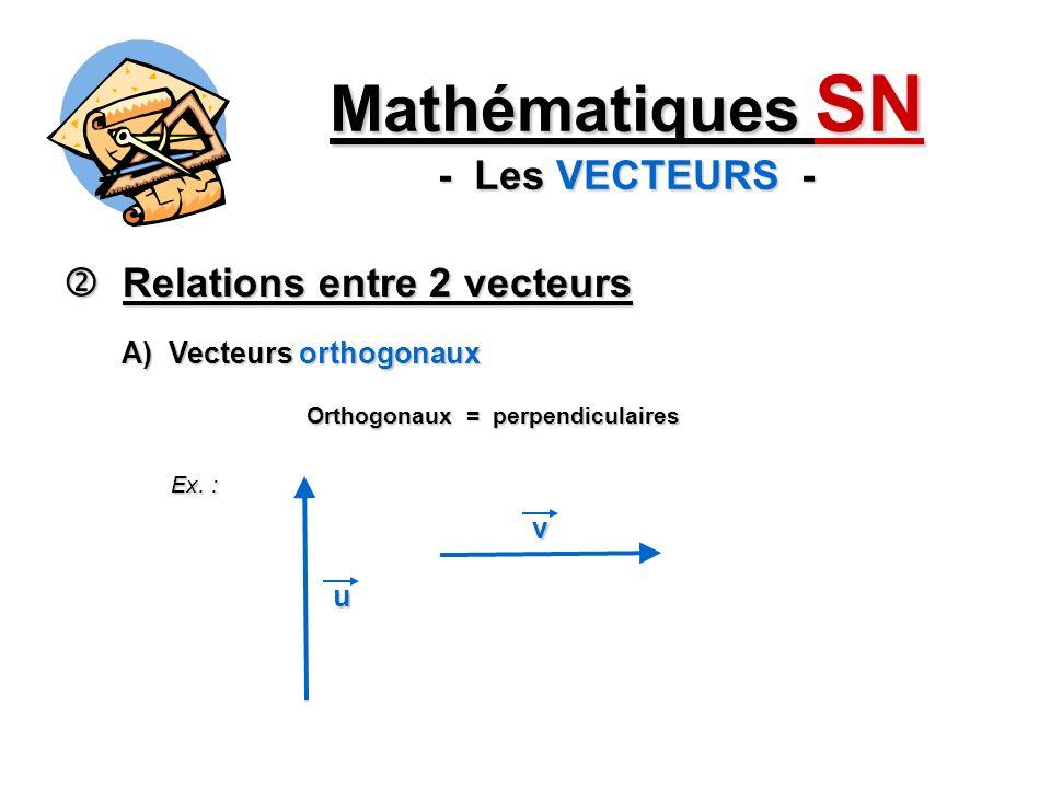 Relations entre 2 vecteurs Relations entre 2 vecteurs Mathématiques SN - Les VECTEURS - A) Vecteurs orthogonaux Orthogonaux = perpendiculaires Ex. : v