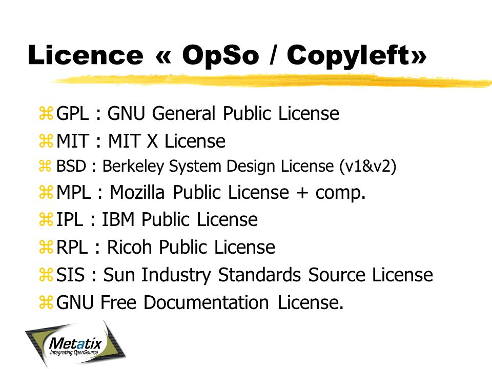 Licence « OpSo / Copyleft» zGPL : GNU General Public License zMIT : MIT X License zBSD : Berkeley System Design License (v1&v2) zMPL : Mozilla Public License + comp.