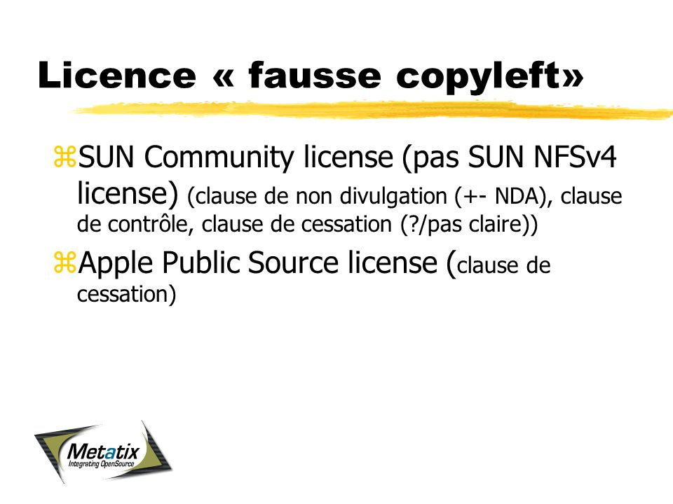 Licence « fausse copyleft» zSUN Community license (pas SUN NFSv4 license) (clause de non divulgation (+- NDA), clause de contrôle, clause de cessation ( /pas claire)) zApple Public Source license ( clause de cessation)