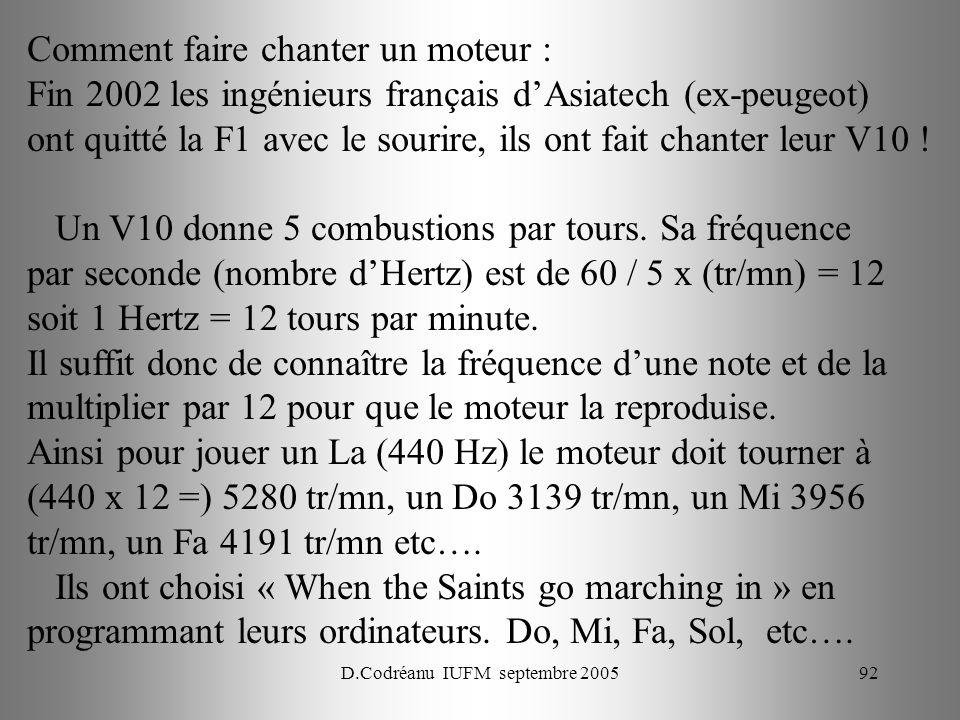 D.Codréanu IUFM septembre 200592 Comment faire chanter un moteur : Fin 2002 les ingénieurs français dAsiatech (ex-peugeot) ont quitté la F1 avec le sourire, ils ont fait chanter leur V10 .