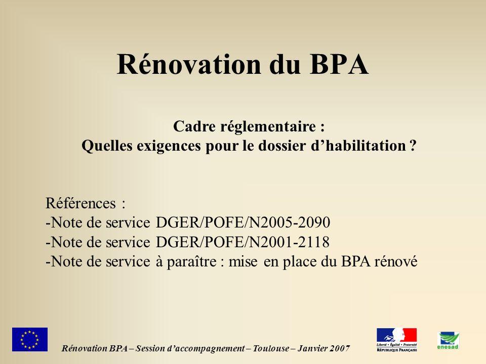 1 Rénovation du BPA Rénovation BPA – Session daccompagnement – Toulouse – Janvier 2007 Cadre réglementaire : Quelles exigences pour le dossier dhabilitation .