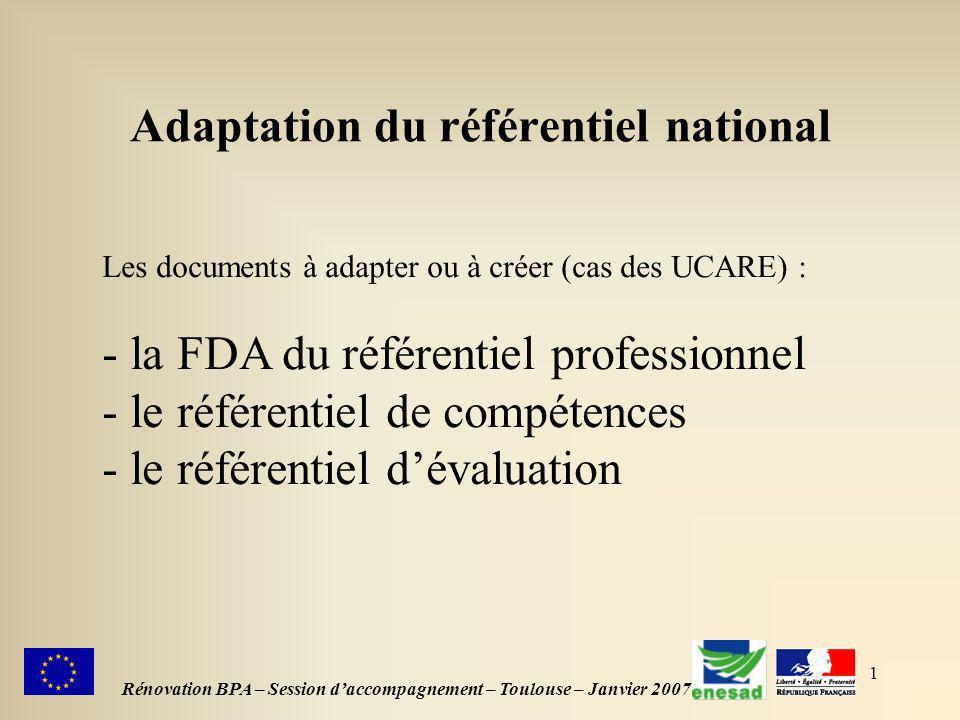 1 Adaptation du référentiel national Rénovation BPA – Session daccompagnement – Toulouse – Janvier 2007 Les documents à adapter ou à créer (cas des UCARE) : - la FDA du référentiel professionnel - le référentiel de compétences - le référentiel dévaluation