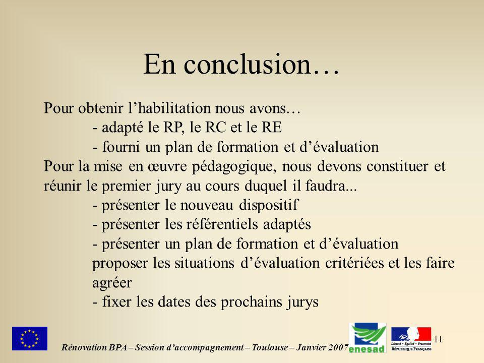 11 En conclusion… Rénovation BPA – Session daccompagnement – Toulouse – Janvier 2007 Pour obtenir lhabilitation nous avons… - adapté le RP, le RC et le RE - fourni un plan de formation et dévaluation Pour la mise en œuvre pédagogique, nous devons constituer et réunir le premier jury au cours duquel il faudra...