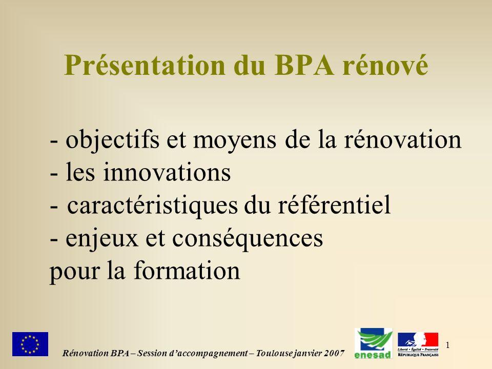 1 Rénovation BPA – Session daccompagnement – Toulouse janvier 2007 Présentation du BPA rénové - objectifs et moyens de la rénovation - les innovations - caractéristiques du référentiel - enjeux et conséquences pour la formation