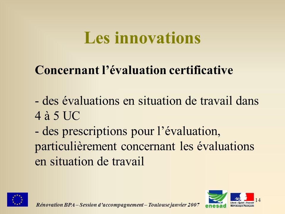 14 Les innovations Rénovation BPA – Session daccompagnement – Toulouse janvier 2007 Concernant lévaluation certificative - des évaluations en situation de travail dans 4 à 5 UC - des prescriptions pour lévaluation, particulièrement concernant les évaluations en situation de travail