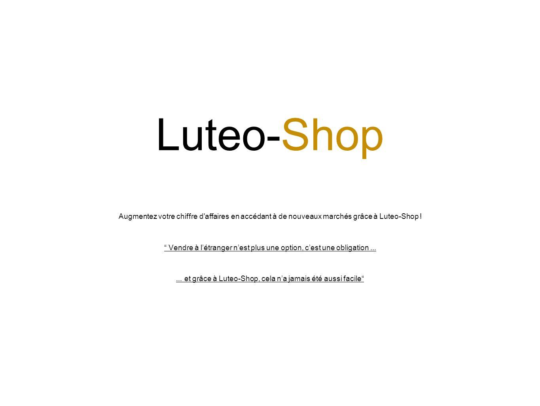 Luteo-Shop Augmentez votre chiffre d affaires en accédant à de nouveaux marchés grâce à Luteo-Shop .