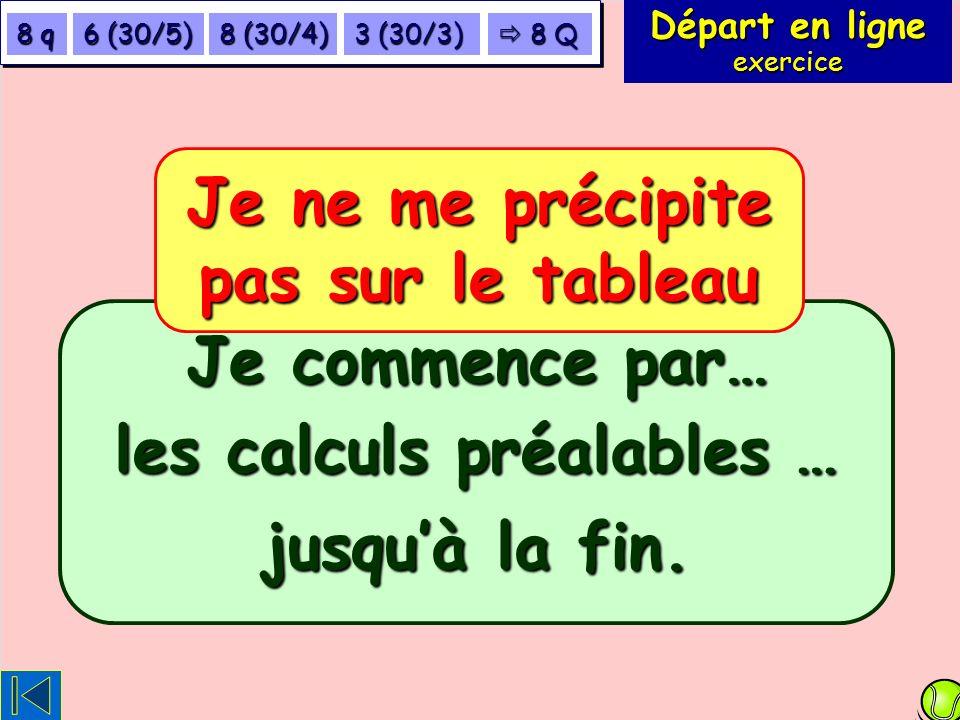 Départ en ligne exercice 8 q 6 (30/5) 8 (30/4) 3 (30/3) 8 Q 8 Q Je commence par… Je ne me précipite pas sur le tableau les calculs préalables … jusquà