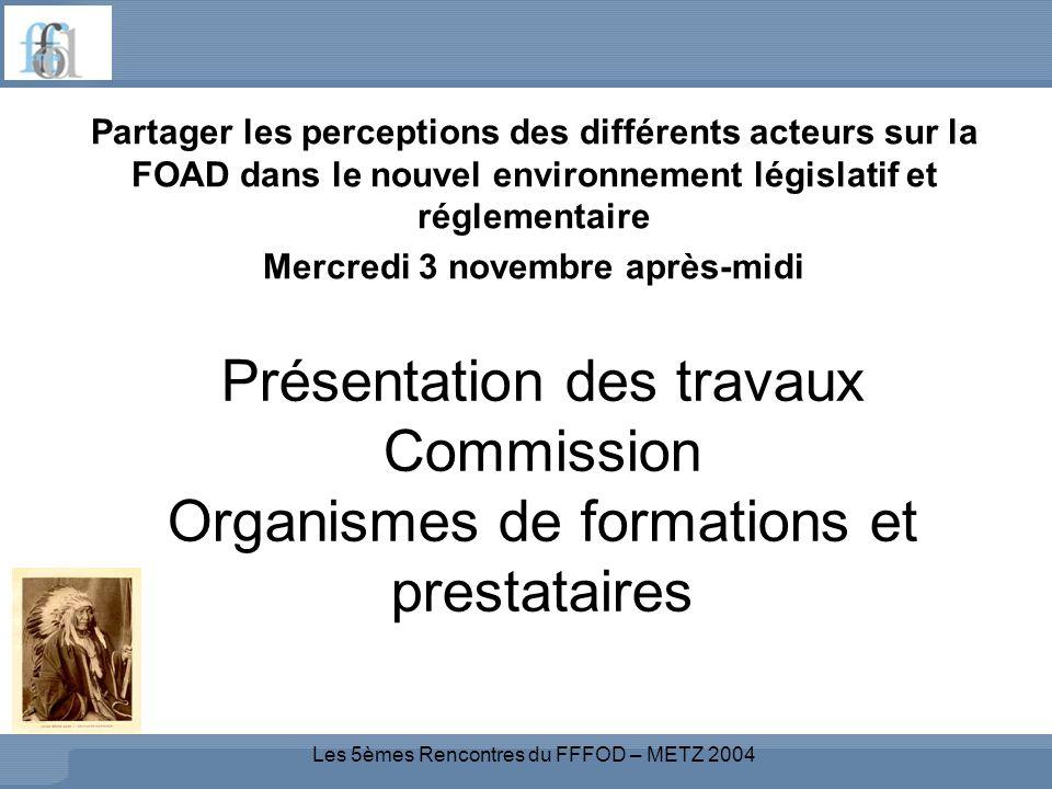 Les 5èmes Rencontres du FFFOD – METZ 2004 Présentation des travaux Commission Organismes de formations et prestataires Partager les perceptions des différents acteurs sur la FOAD dans le nouvel environnement législatif et réglementaire Mercredi 3 novembre après-midi