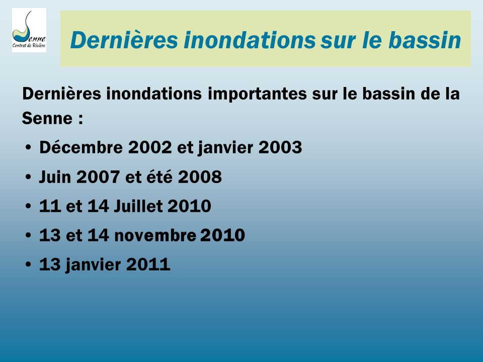 Dernières inondations sur le bassin Dernières inondations importantes sur le bassin de la Senne : Décembre 2002 et janvier 2003 Juin 2007 et été 2008 11 et 14 Juillet 2010 13 et 14 novembre 2010 13 janvier 2011