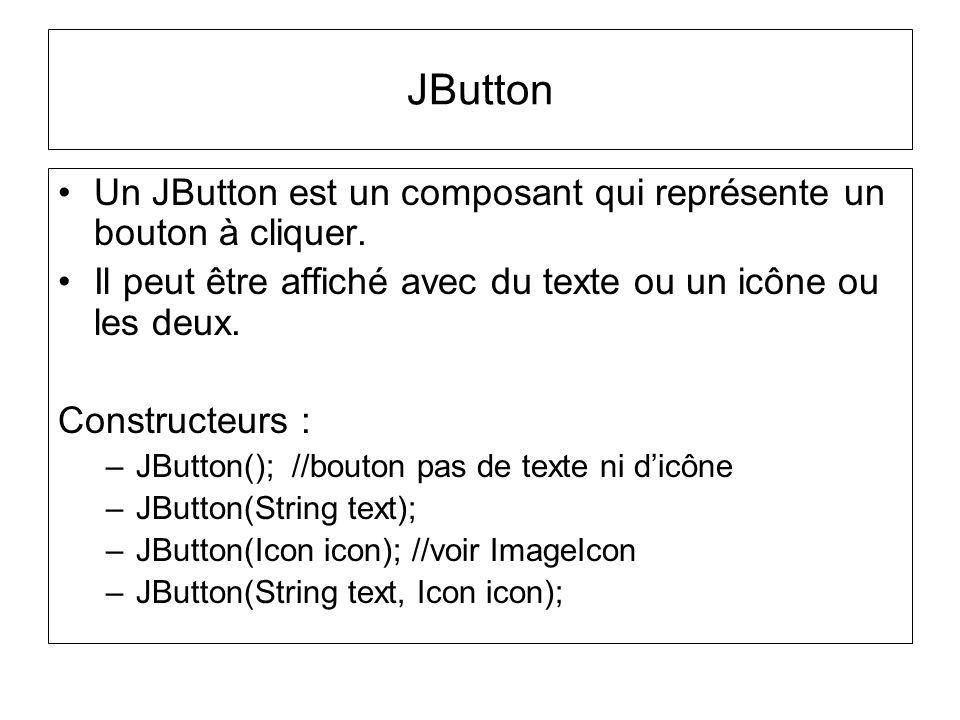 Un JButton est un composant qui représente un bouton à cliquer. Il peut être affiché avec du texte ou un icône ou les deux. Constructeurs : –JButton()