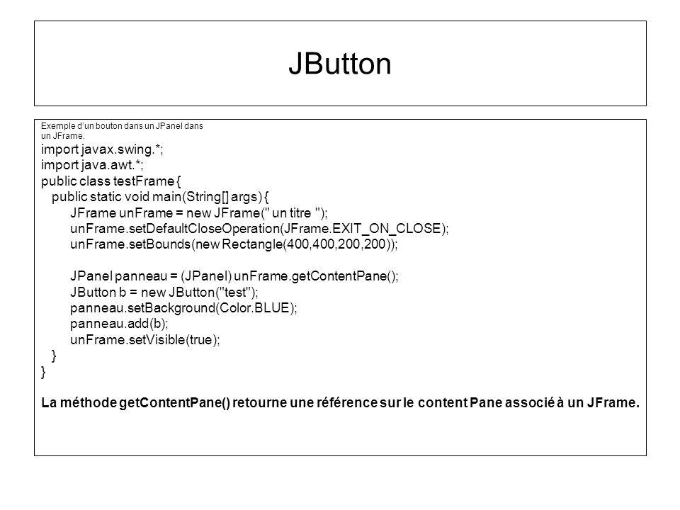 Exemple dun bouton dans un JPanel dans un JFrame. import javax.swing.*; import java.awt.*; public class testFrame { public static void main(String[] a