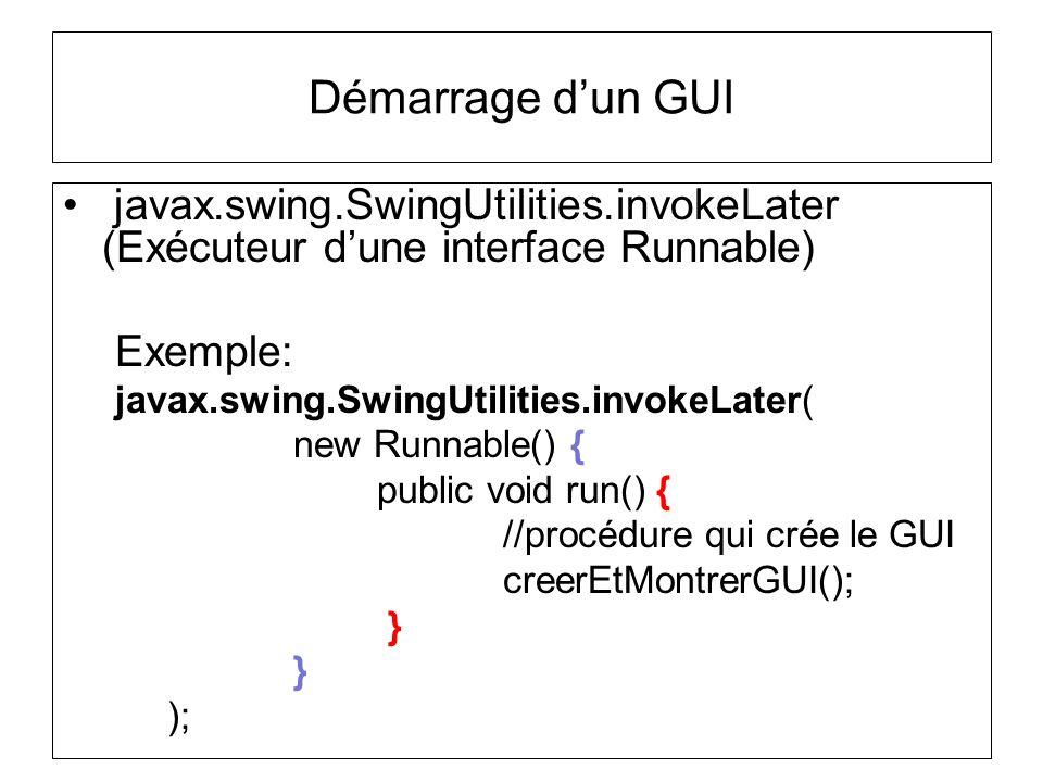 Démarrage dun GUI javax.swing.SwingUtilities.invokeLater (Exécuteur dune interface Runnable) Exemple: javax.swing.SwingUtilities.invokeLater( new Runn