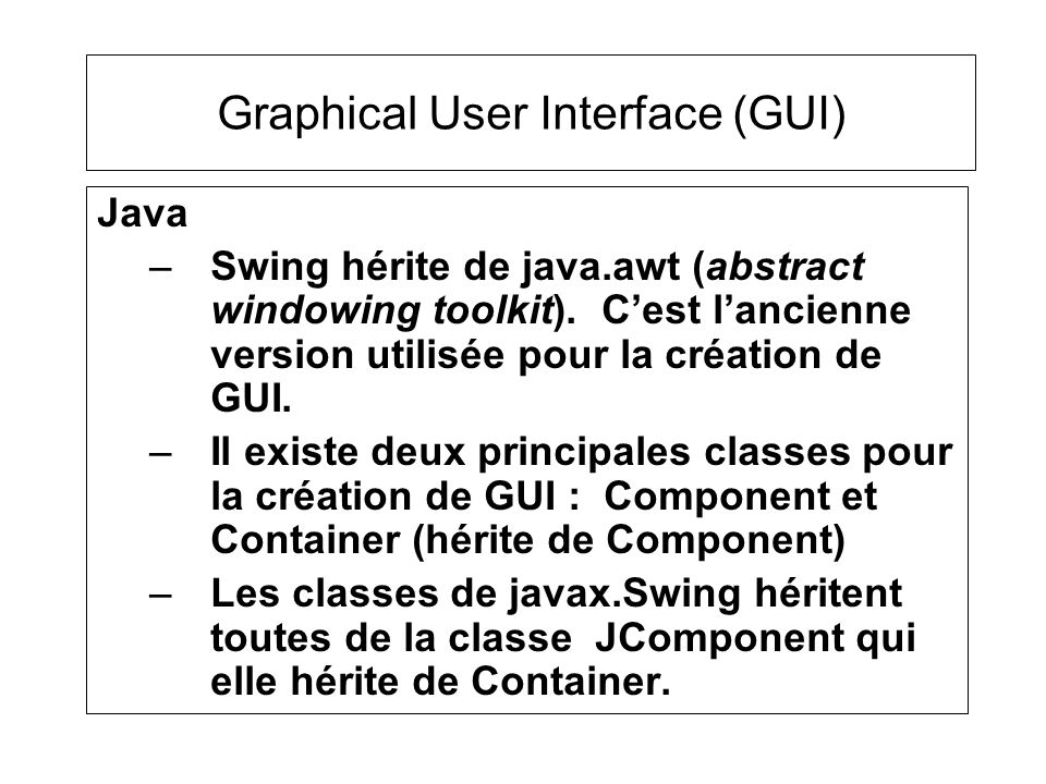 Attributs dun Component –Point position –String name –Dimension size (width, height) –Color foreGround, backGround –Font font –Cursor cursor –Boolean visible, enabled La classe Rectangle regroupe une position(x,y) et une Dimension(width, height).