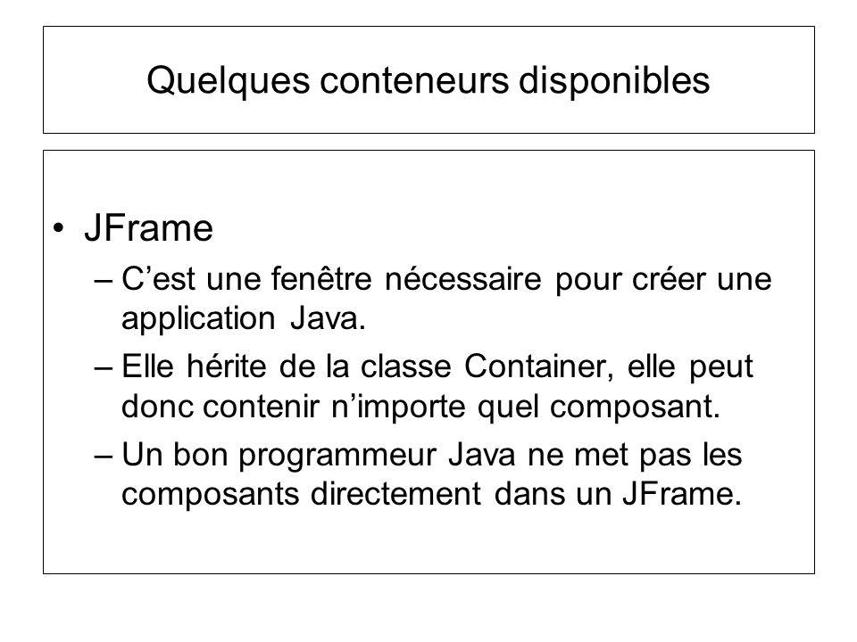 JFrame –Cest une fenêtre nécessaire pour créer une application Java. –Elle hérite de la classe Container, elle peut donc contenir nimporte quel compos