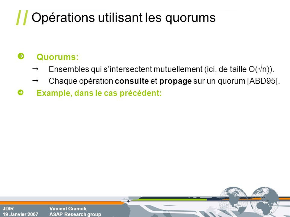 JDIR 19 Janvier 2007 Vincent Gramoli, ASAP Research group Opérations utilisant les quorums Quorums: Ensembles qui sintersectent mutuellement (ici, de