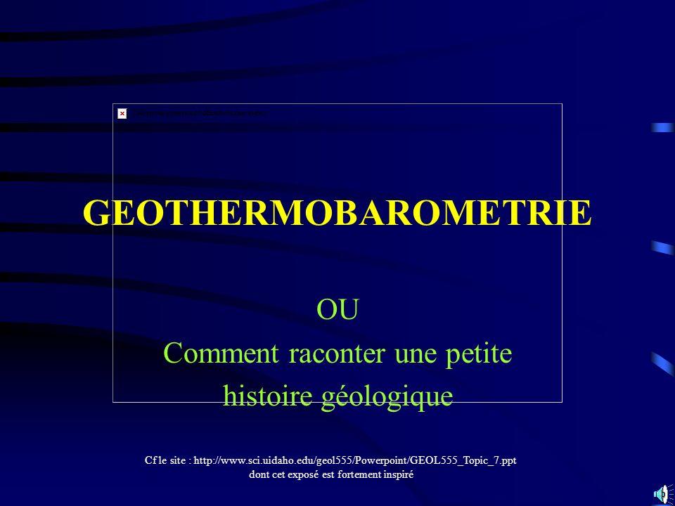 GEOTHERMOBAROMETRIE OU Comment raconter une petite histoire géologique Cf le site : http://www.sci.uidaho.edu/geol555/Powerpoint/GEOL555_Topic_7.ppt d