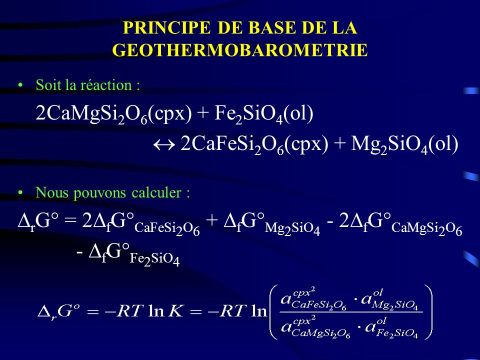 PRINCIPE DE BASE DE LA GEOTHERMOBAROMETRIE Soit la réaction : 2CaMgSi 2 O 6 (cpx) + Fe 2 SiO 4 (ol) 2CaFeSi 2 O 6 (cpx) + Mg 2 SiO 4 (ol) Nous pouvons
