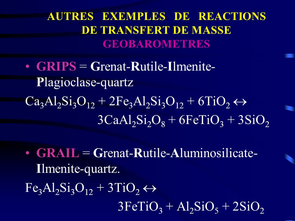 GRIPS = Grenat-Rutile-Ilmenite- Plagioclase-quartz Ca 3 Al 2 Si 3 O 12 + 2Fe 3 Al 2 Si 3 O 12 + 6TiO 2 3CaAl 2 Si 2 O 8 + 6FeTiO 3 + 3SiO 2 GRAIL = Gr