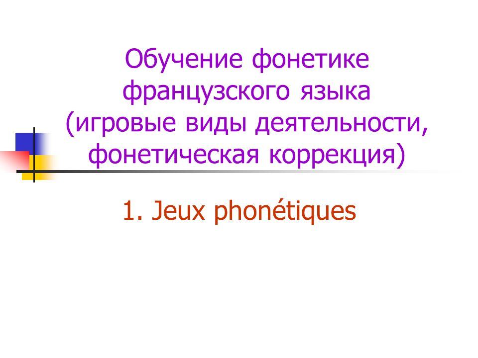 Обучение фонетике французского языка (игровые виды деятельности, фонетическая коррекция) 1. Jeux phonétiques